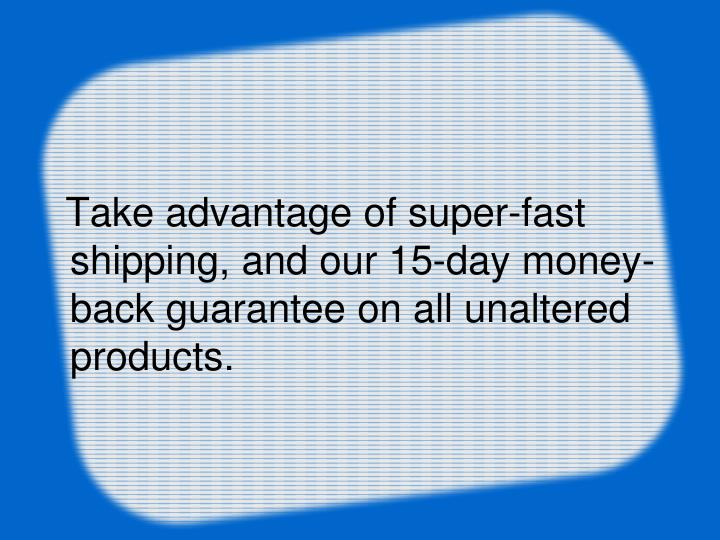 Take advantage of super-fast shipping, and our 15-day money-back guarantee on all unaltered products.