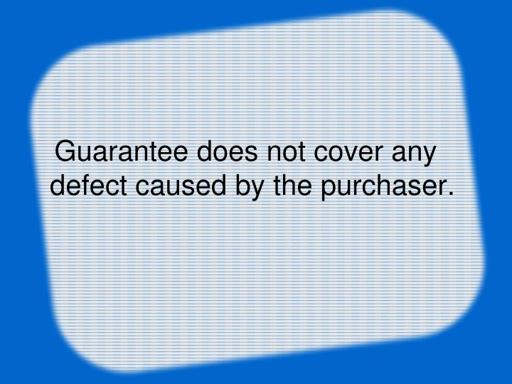 Guarantee does not cover any defect caused by the purchaser.