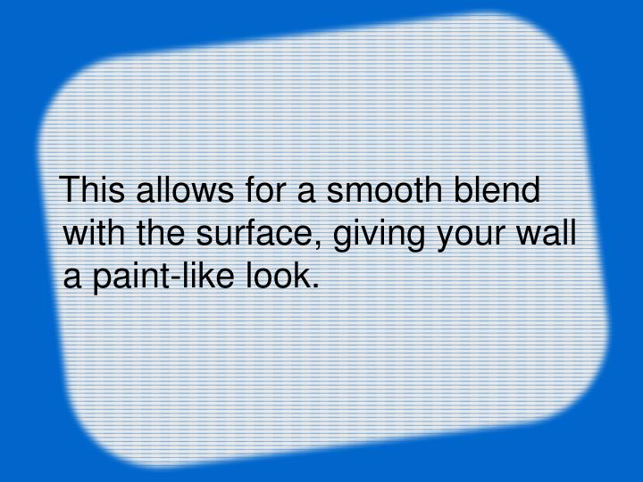 This allows for a smooth blend with the surface, giving your wall a paint-like look.