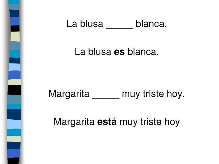 La blusa _____ blanca.