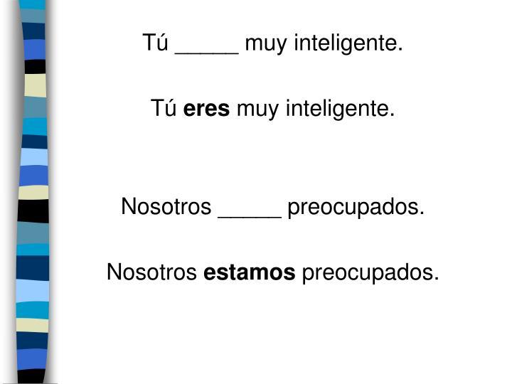 Tú _____ muy inteligente.