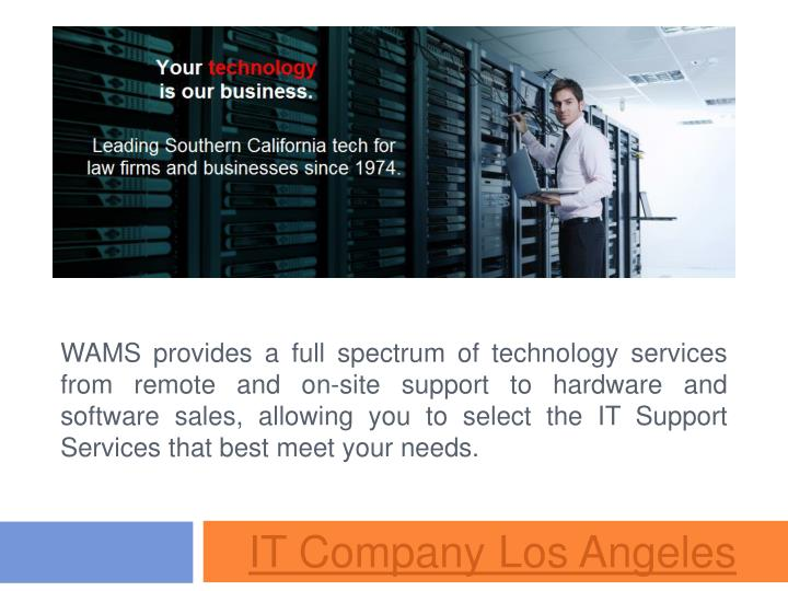 WAMS provides a full spectrum of technology services from remote and on-site support to hardware and software sales, allowing you to select the IT Support Services that best meet your needs.