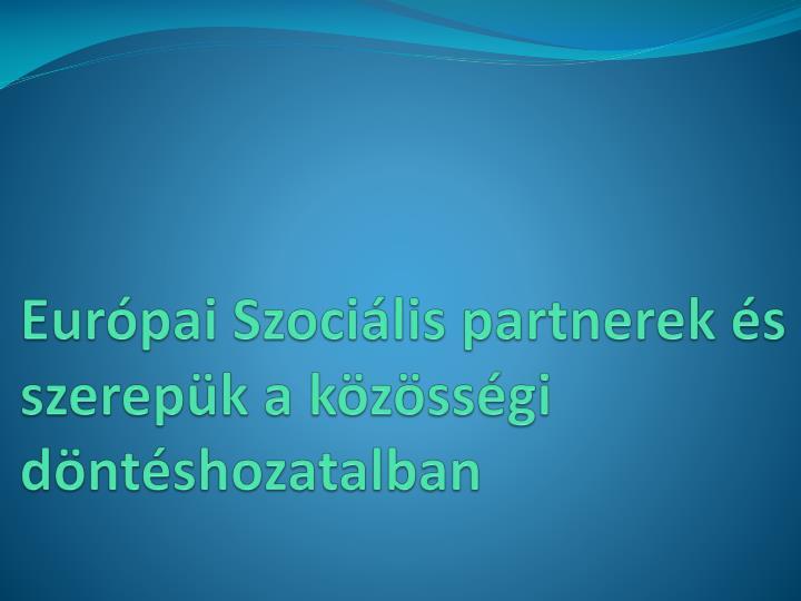 Európai Szociális partnerek és szerepük a közösségi döntéshozatalban