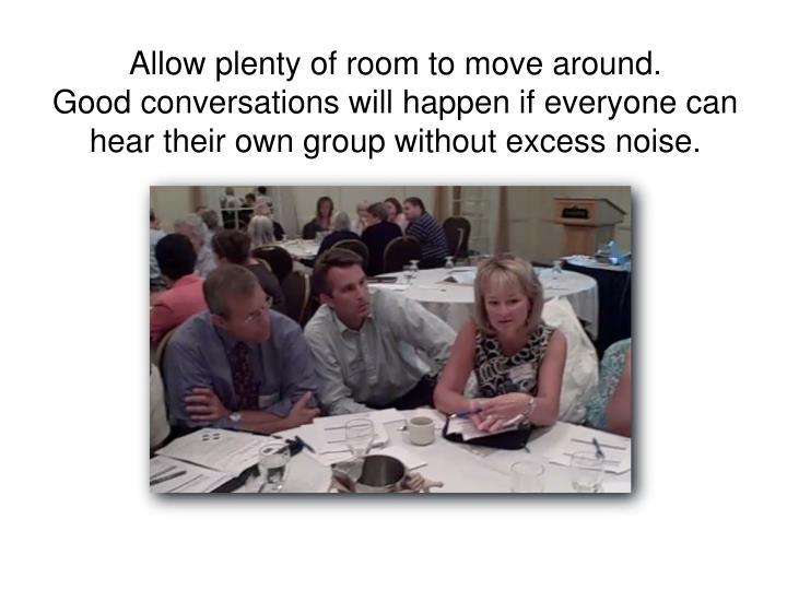 Allow plenty of room to move around.