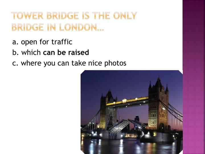 Tower Bridge is the only bridge in London…