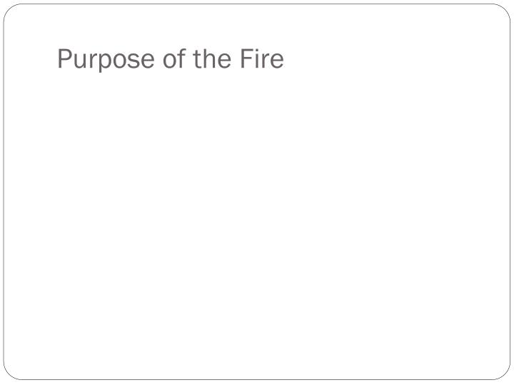 Purpose of the fire