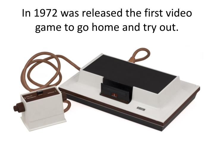 In 1972 was released the first video game to go home and try out