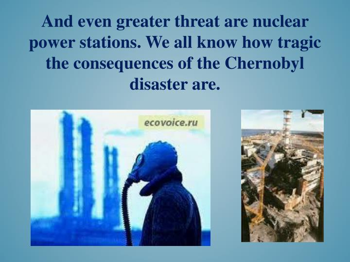 And even greater threat are nuclear power stations. We all know how tragic the consequences of the Chernobyl disaster are.