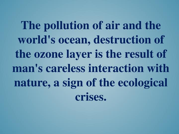 The pollution of air and the world's ocean, destruction of the ozone layer is the result of man's careless interaction with nature, a sign of the ecological crises.