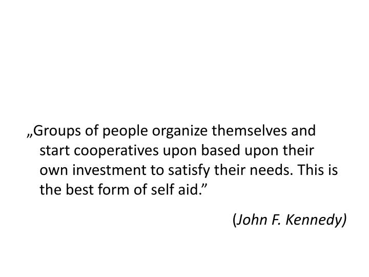 """""""Groups of people organize themselves and start cooperatives upon based upon their own investment to satisfy their needs. This is the best form of self aid."""""""