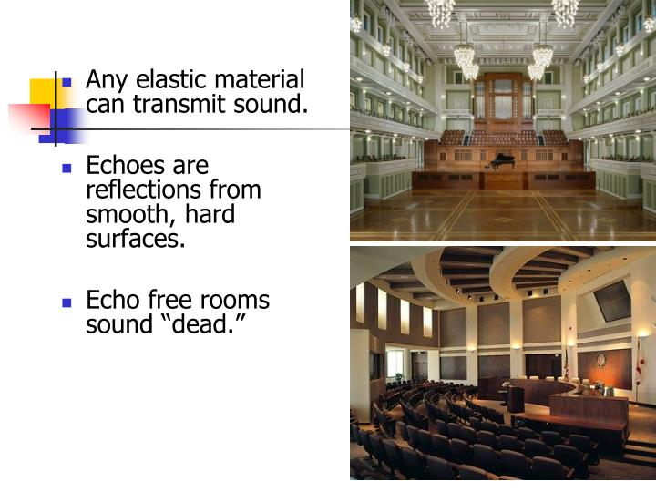 Any elastic material can transmit sound.