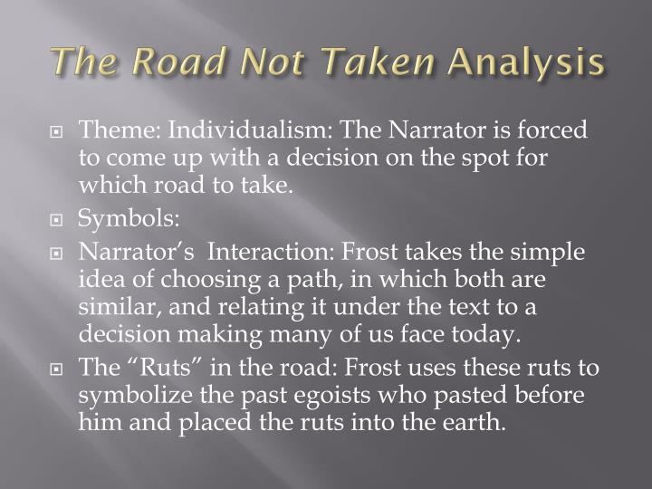 the road not taken individualism Fear causes the speaker in the road not taken by robert frost to choose the wrong path, something he realizes when making the choice, yet knows he will rationalize later in life the speaker claims he took the one less traveled by (19)--at best a rationalization, at worst a lie.