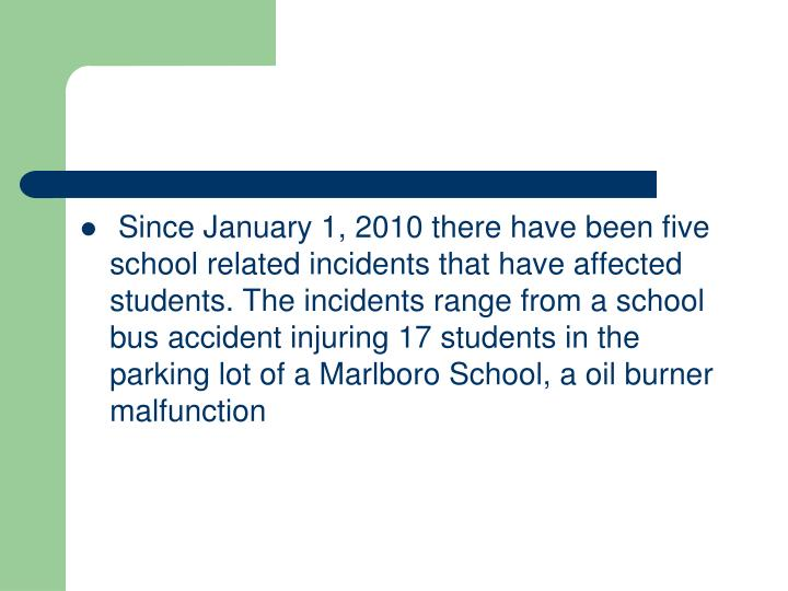 Since January 1, 2010 there have been five school related incidents that have affected students. The incidents range from a school bus accident injuring 17 students in the parking lot of a Marlboro School, a oil burner malfunction