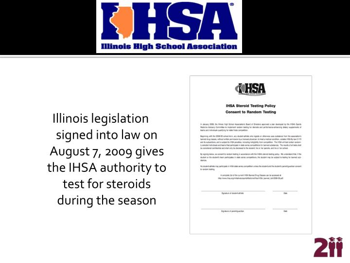 Illinois legislation signed into law on August 7, 2009 gives the IHSA authority to test for steroids during the season