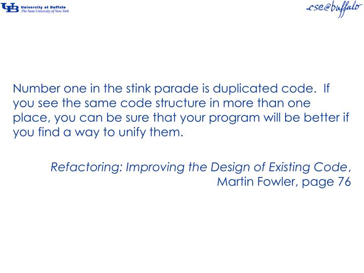 Number one in the stink parade is duplicated code.  If you see the same code structure in more than one place, you can be sure that your program will be better if you find a way to unify them.