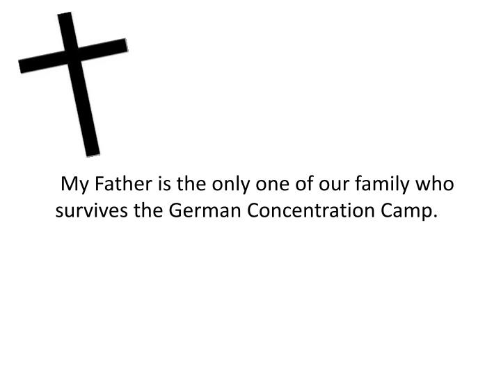 My Father is the only one of our family who survives the German Concentration Camp.
