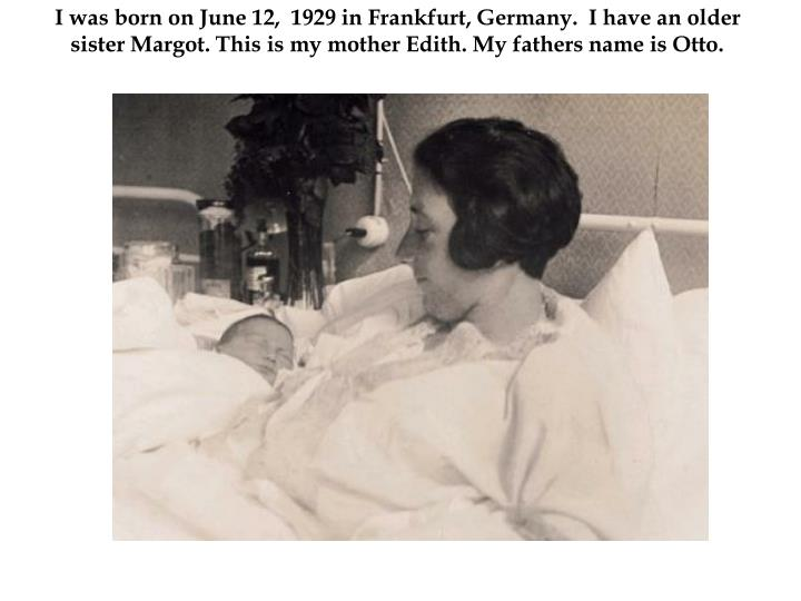 I was born on June 12,  1929 in Frankfurt, Germany.  I have an older sister Margot. This is my mothe...