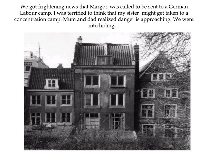 We got frightening news that Margot  was called to be sent to a German Labour camp. I was terrified to think that