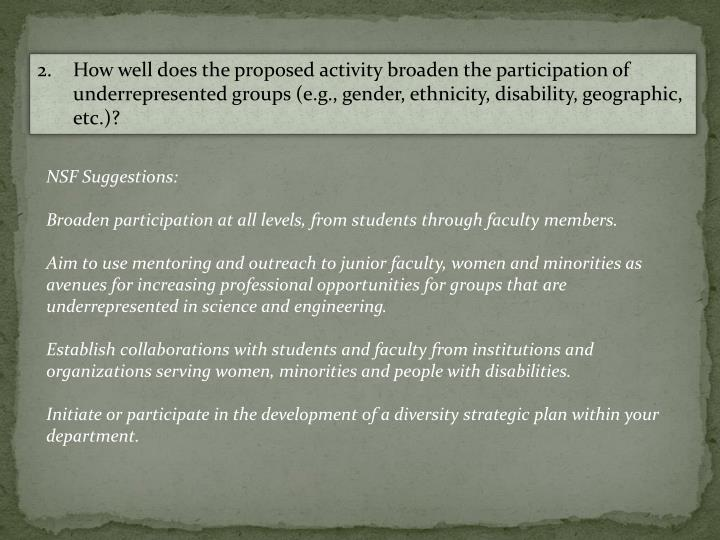 2.	How well does the proposed activity broaden the participation of underrepresented groups (e.g., gender, ethnicity, disability, geographic, etc.)?