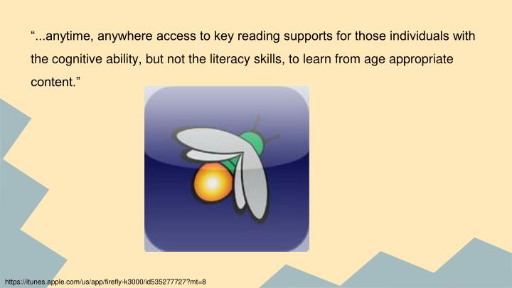 """...anytime, anywhere access to key reading supports for those individuals with the cognitive ability, but not the literacy skills, to learn from age appropriate content."""