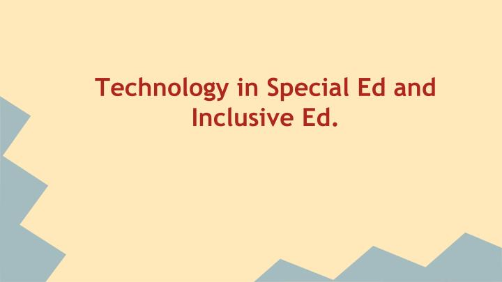 Technology in Special Ed and Inclusive Ed.