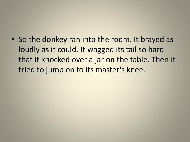 So the donkey ran into the room. It brayed as loudly as it could. It wagged its tail so hard that it knocked over a jar on the table. Then it tried to jump on to its master's knee