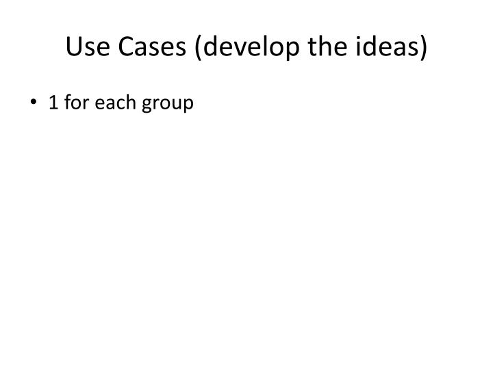 Use Cases (develop the ideas)
