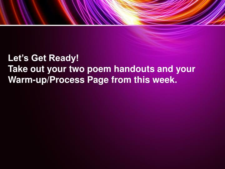 Let s get ready take out your two poem handouts and your warm up proces s page from this week