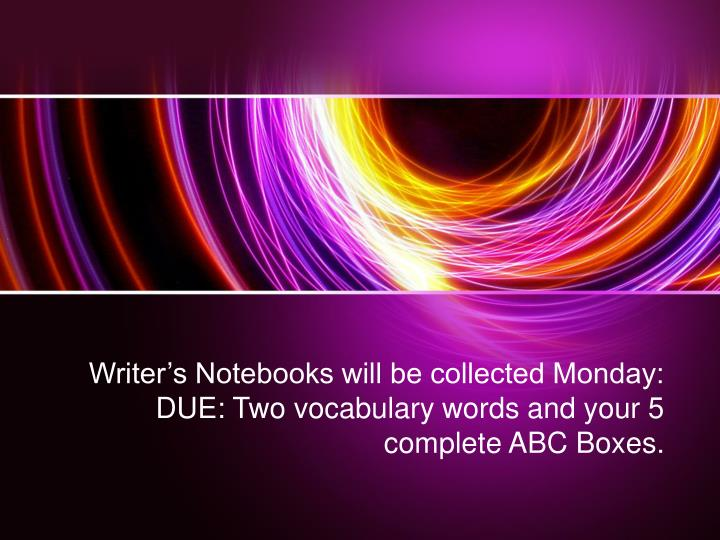 Writer s notebooks will be collected monday due two vocabulary words and your 5 complete abc boxes