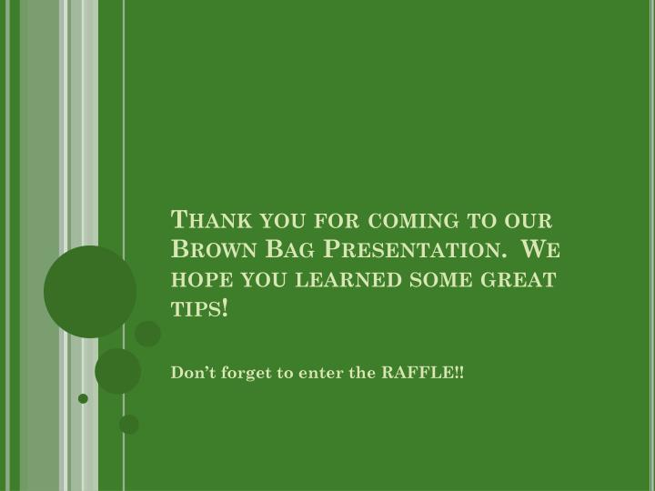 Thank you for coming to our Brown Bag Presentation.  We hope you learned some great tips!