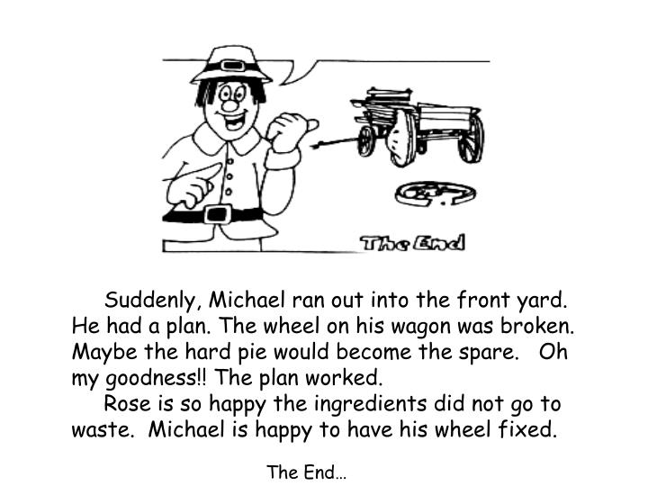 Suddenly, Michael ran out into the front yard. He had a plan. The wheel on his wagon was broken. Maybe the hard pie would become the spare.   Oh my goodness!! The plan worked.