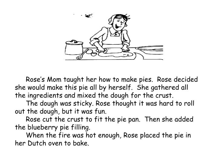 Rose's Mom taught her how to make pies.  Rose decided she would make this pie all by herself.  She gathered all the ingredients and mixed the dough for the crust.