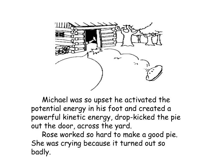 Michael was so upset he activated the potential energy in his foot and created a powerful kinetic energy, drop-kicked the pie out the door, across the yard.