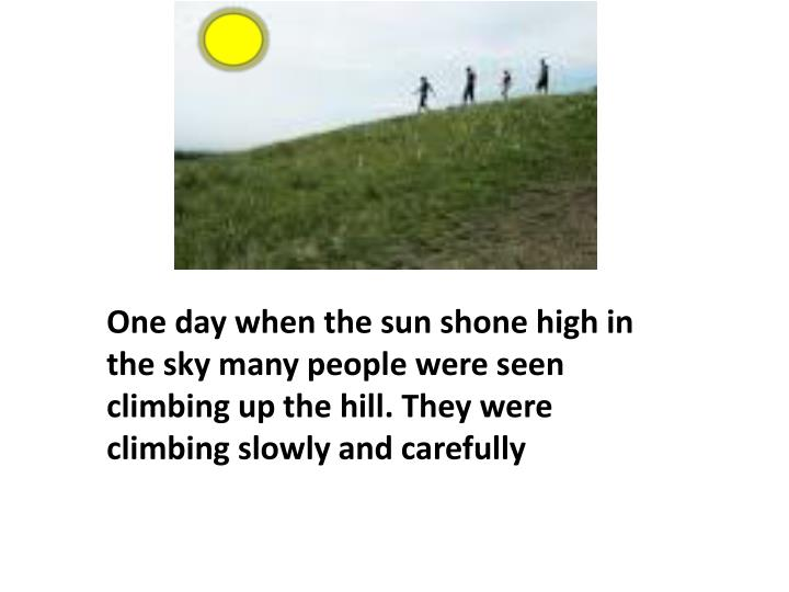 One day when the sun shone high in the sky many people were seen climbing up the hill.