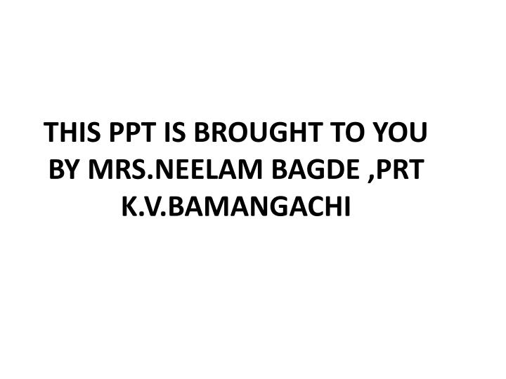 This ppt is brought to you by mrs neelam bagde prt k v bamangachi