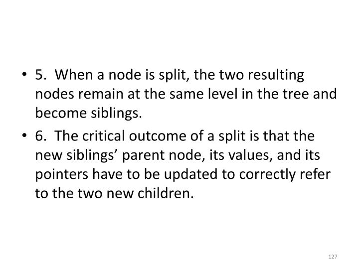 5.  When a node is split, the two resulting nodes remain at the same level in the tree and become siblings.