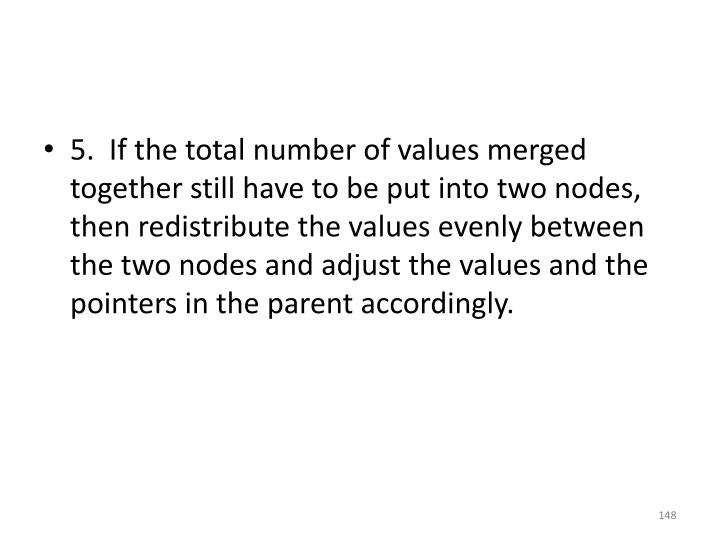 5.  If the total number of values merged together still have to be put into two nodes, then redistribute the values evenly between the two nodes and adjust the values and the pointers in the parent accordingly.