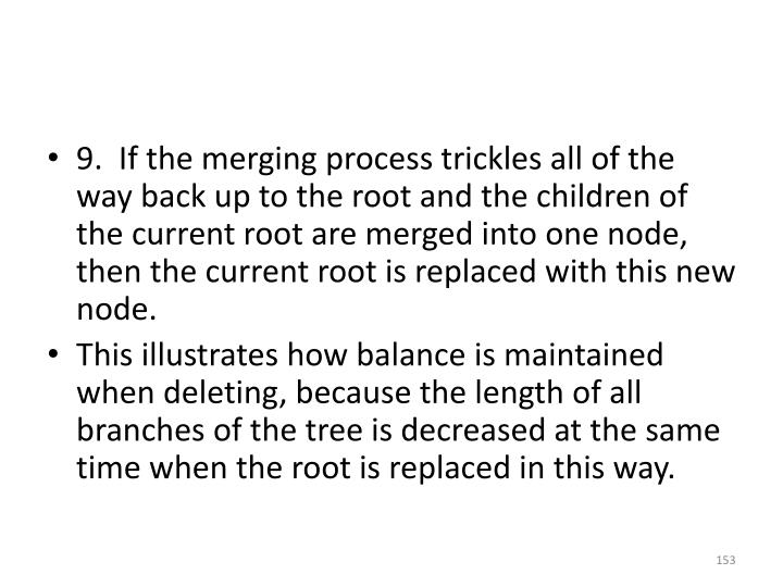 9.  If the merging process trickles all of the way back up to the root and the children of the current root are merged into one node, then the current root is replaced with this new node.