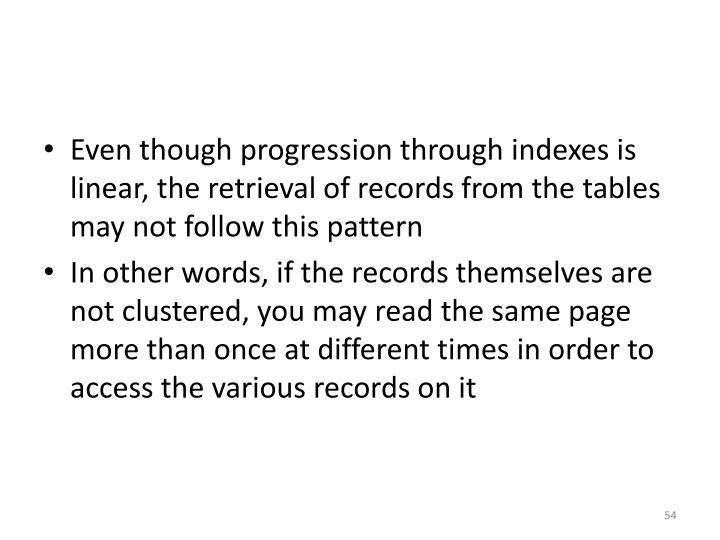 Even though progression through indexes is linear, the retrieval of records from the tables may not follow this pattern