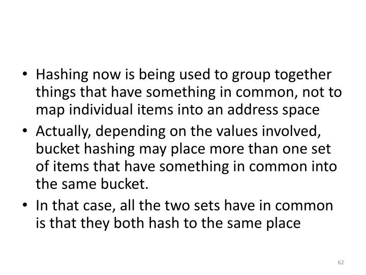 Hashing now is being used to group together things that have something in common, not to map individual items into an address space