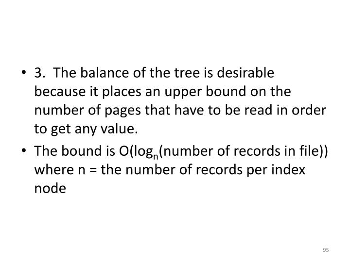 3.  The balance of the tree is desirable because it places an upper bound on the number of pages that have to be read in order to get any value.