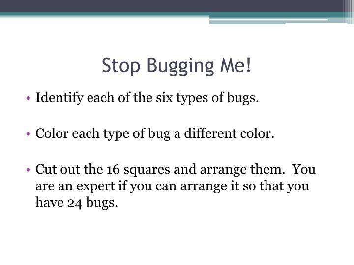 Stop Bugging Me!