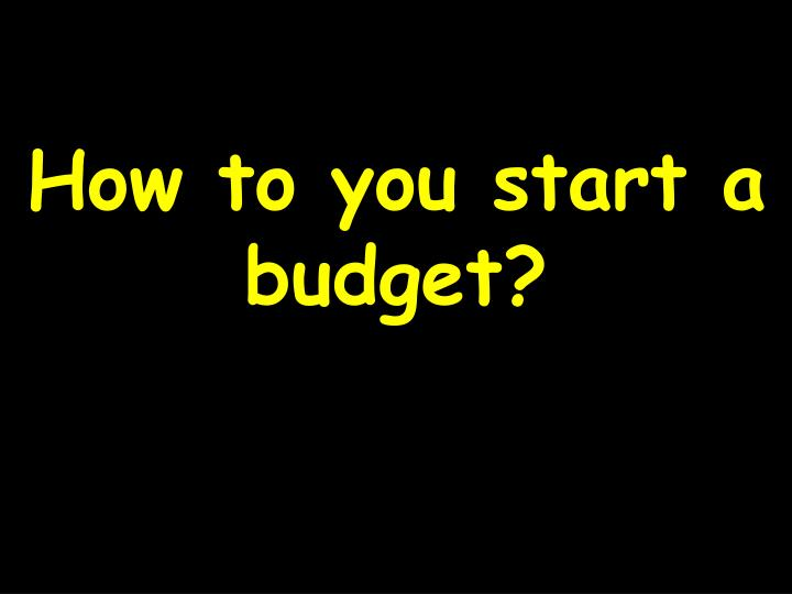 How to you start a budget?