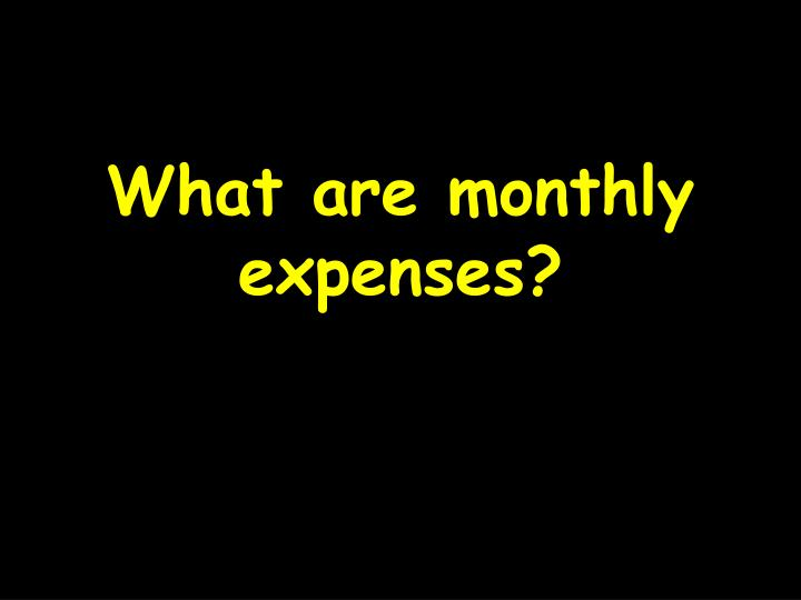 What are monthly expenses?