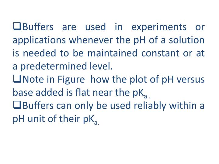 Buffers are used in experiments or applications whenever the pH of a solution is needed to be maintained constant or at a predetermined level.