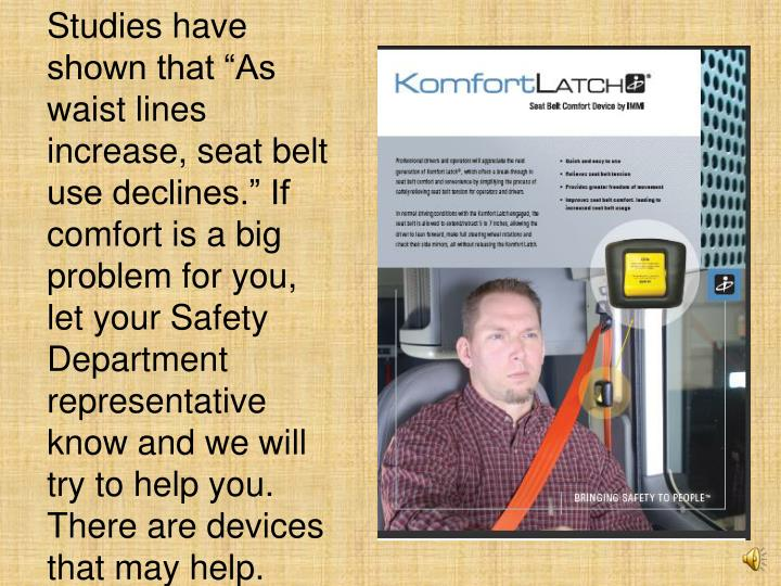 "Studies have shown that ""As waist lines increase, seat belt use declines."" If comfort is a big problem for you, let your Safety Department representative know and we will try to help you.  There are devices that may help."