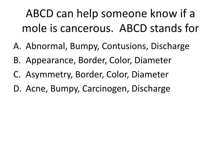ABCD can help someone know if a mole is cancerous.  ABCD stands for