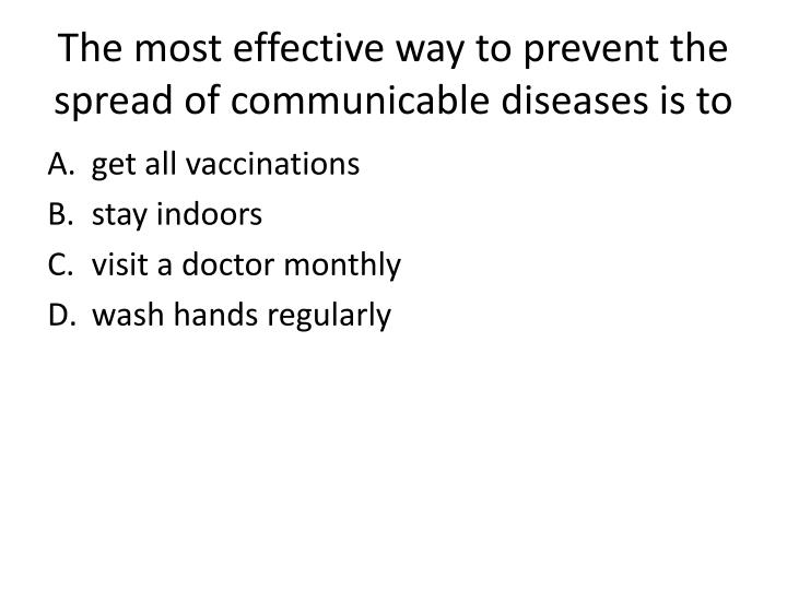 The most effective way to prevent the spread of communicable diseases is to