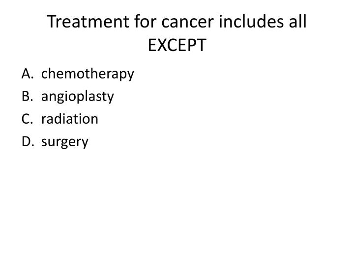 Treatment for cancer includes all EXCEPT