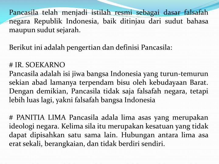 Pancasila telah menjadi istilah resmi sebagai dasar falsafah negara Republik Indonesia, baik ditinjau dari sudut bahasa maupun sudut sejarah.